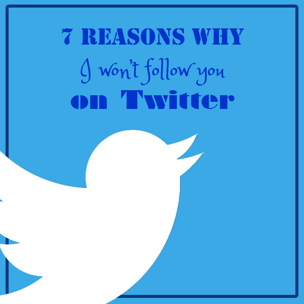 7 reasons why I won't follow you on Twitter
